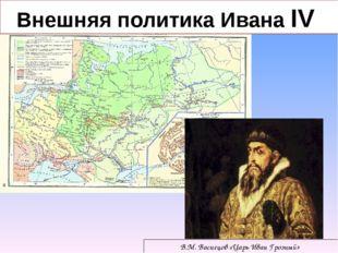 В.М. Васнецов «Царь Иван Грозный» Внешняя политика Ивана IV
