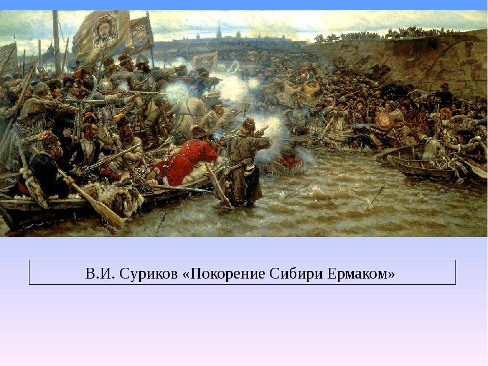 В.И. Суриков «Покорение Сибири Ермаком»