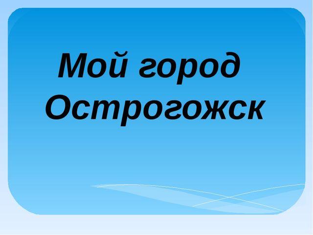Мой город Острогожск