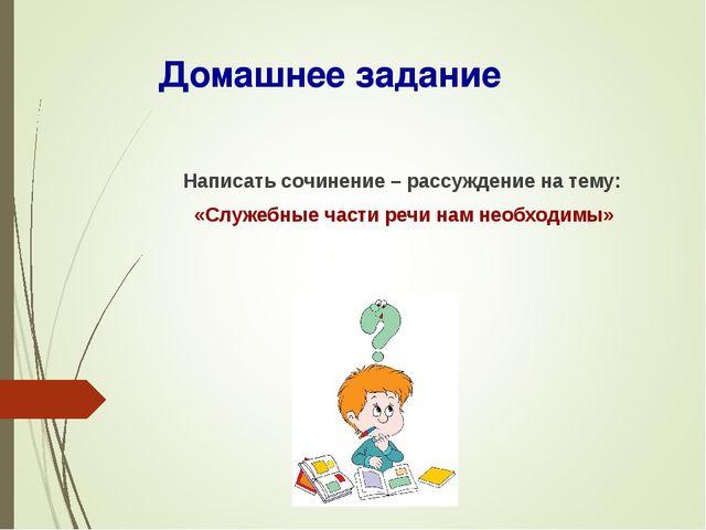 Домашнее задание Написать сочинение – рассуждение на тему: «Служебные части р...