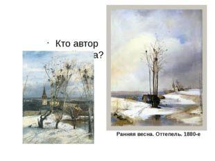 Кто автор данного пейзажа? Ранняя весна. Оттепель. 1880-е