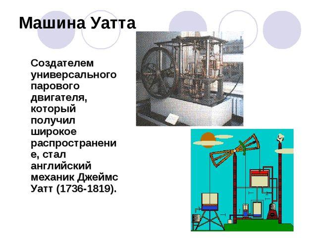 Машина Уатта Создателем универсального парового двигателя, который получил ши...