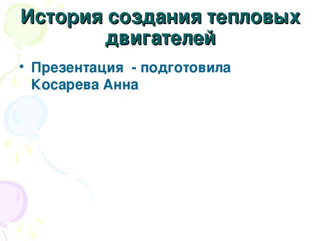 История создания тепловых двигателей Презентация - подготовила Косарева Анна