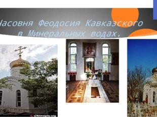 Часовня Феодосия Кавказского в Минеральных водах.