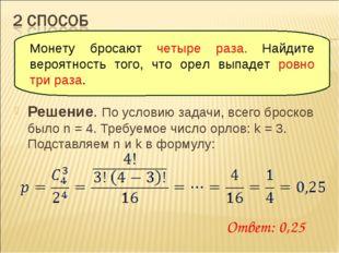 Решение. По условию задачи, всего бросков было n = 4. Требуемое число орлов: