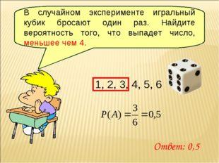 В случайном эксперименте игральный кубик бросают один раз. Найдите вероятност