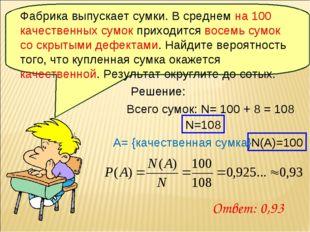 Решение: Всего сумок: N= 100 + 8 = 108 A= {качественная сумка} N=108 N(А)=100