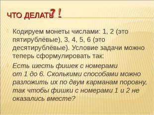 ЧТО ДЕЛАТЬ Кодируем монеты числами: 1, 2(это пятирублёвые), 3, 4, 5, 6(это