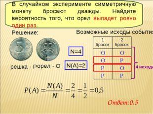 Решение: орел - О решка - Р Возможные исходы события: О Р О О О Р Р Р N=4 N(A