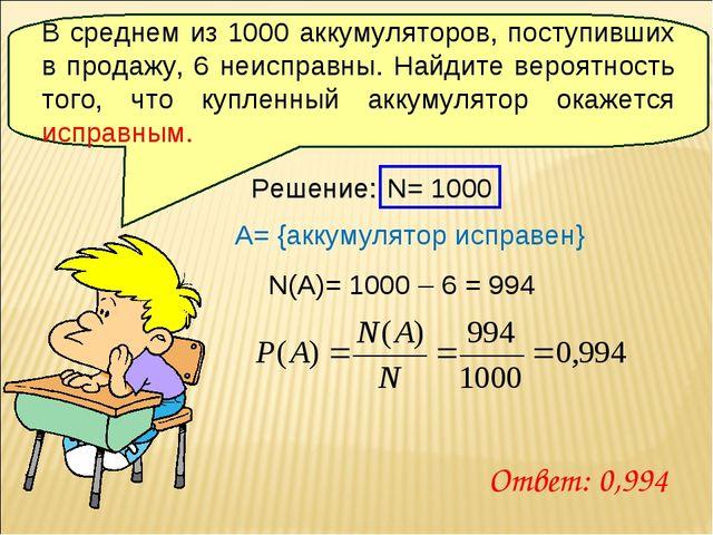 Решение: N= 1000 A= {аккумулятор исправен} N(A)= 1000 – 6 = 994 Ответ: 0,994...