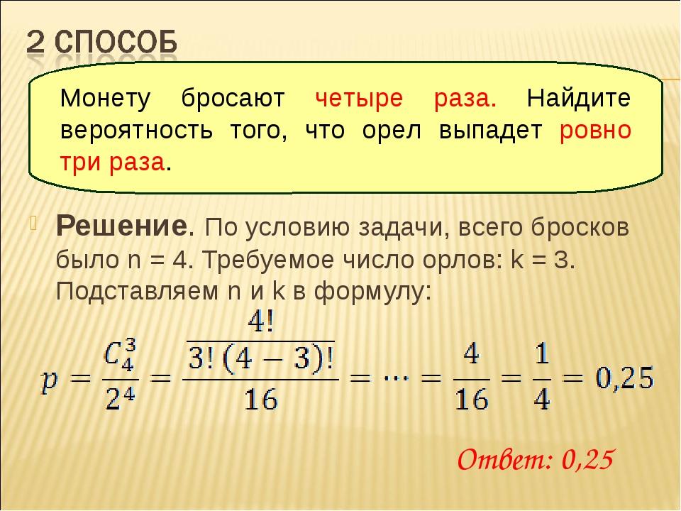 Решение. По условию задачи, всего бросков было n = 4. Требуемое число орлов:...