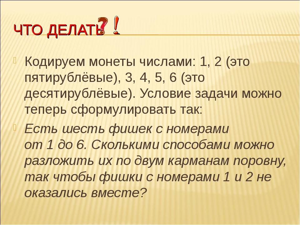 ЧТО ДЕЛАТЬ Кодируем монеты числами: 1, 2(это пятирублёвые), 3, 4, 5, 6(это...