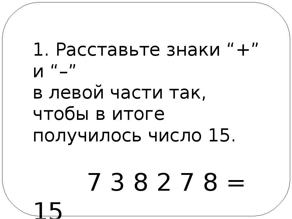 """1. Расставьте знаки """"+"""" и """"–"""" в левой части так, чтобы в итоге получилось чис..."""