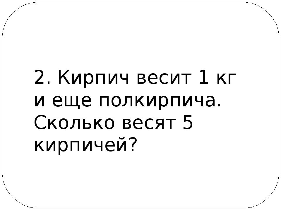 2. Кирпич весит 1 кг и еще полкирпича. Сколько весят 5 кирпичей?