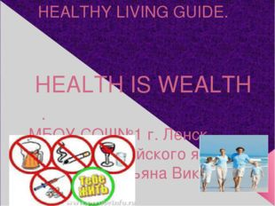 HEALTHY LIVING GUIDE. HEALTH IS WEALTH . МБОУ СОШ№1 г. Ленск учитель английск