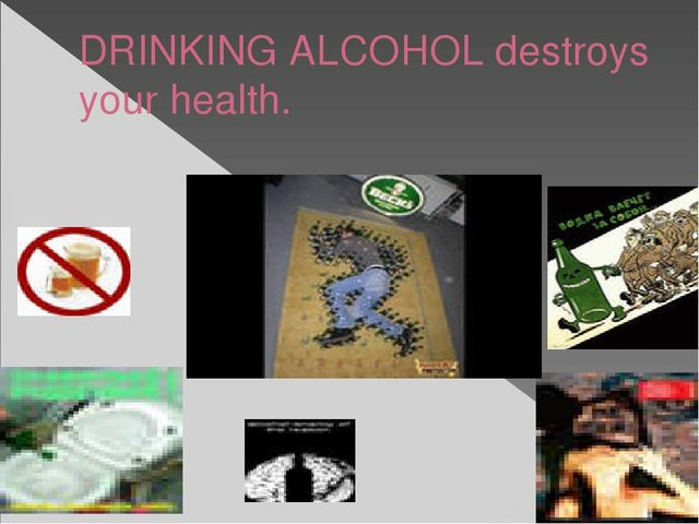 DRINKING ALCOHOL destroys your health.