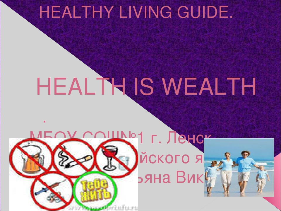 HEALTHY LIVING GUIDE. HEALTH IS WEALTH . МБОУ СОШ№1 г. Ленск учитель английск...