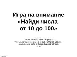Игра на внимание «Найди числа от 10 до 100» Автор: Фокина Лидия Петровна учит