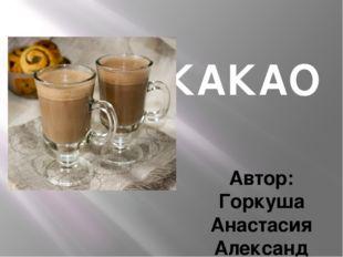 КАКАО Автор: Горкуша Анастасия Александровна, учитель информатики филиала МОА