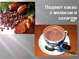 Подают какао с молоком и сахаром