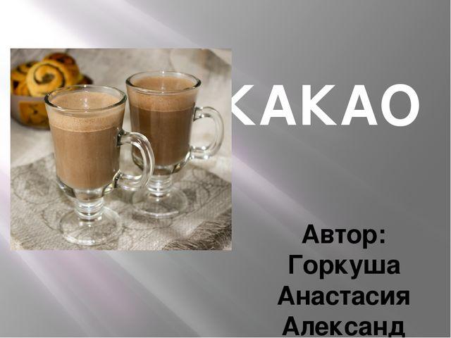 КАКАО Автор: Горкуша Анастасия Александровна, учитель информатики филиала МОА...