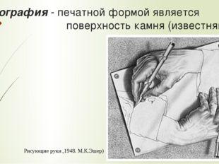 Литография - печатной формой является поверхность камня (известняка) Рисующие