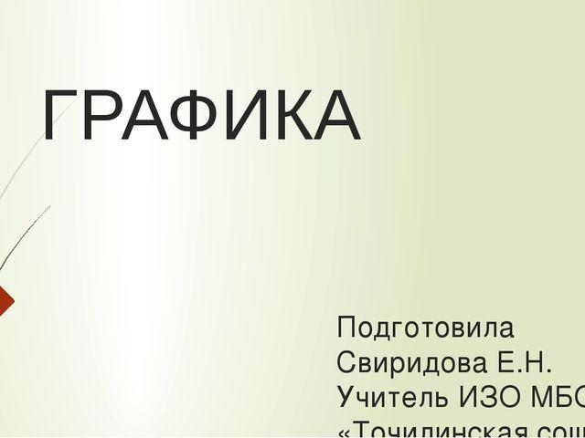 ГРАФИКА Подготовила Свиридова Е.Н. Учитель ИЗО МБОУ «Точилинская сош»