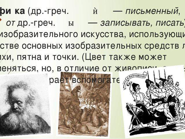 Графи́ка (др.-греч. γρᾰφικός— письменный, от др.-греч. γράφω— записывать, п...