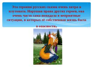 Эта героиня русских сказок очень хитра и плутовата. Нарушая права других гер