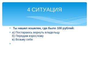 Ты нашел кошелек, где было 100 рублей: а) Постараюсь вернуть владельцу б) Пе