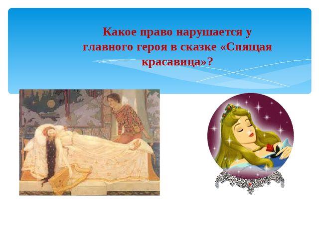 Какое право нарушается у главного героя в сказке «Спящая красавица»?
