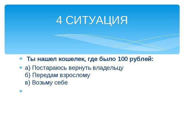 Ты нашел кошелек, где было 100 рублей: а) Постараюсь вернуть владельцу б) Пе...