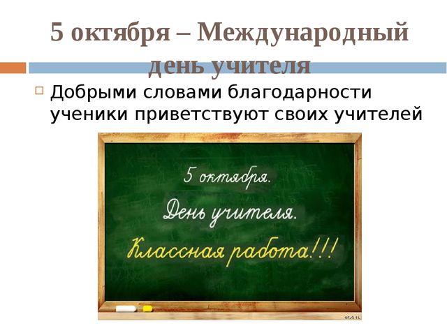 5 октября – Международный день учителя Добрыми словами благодарности ученики...