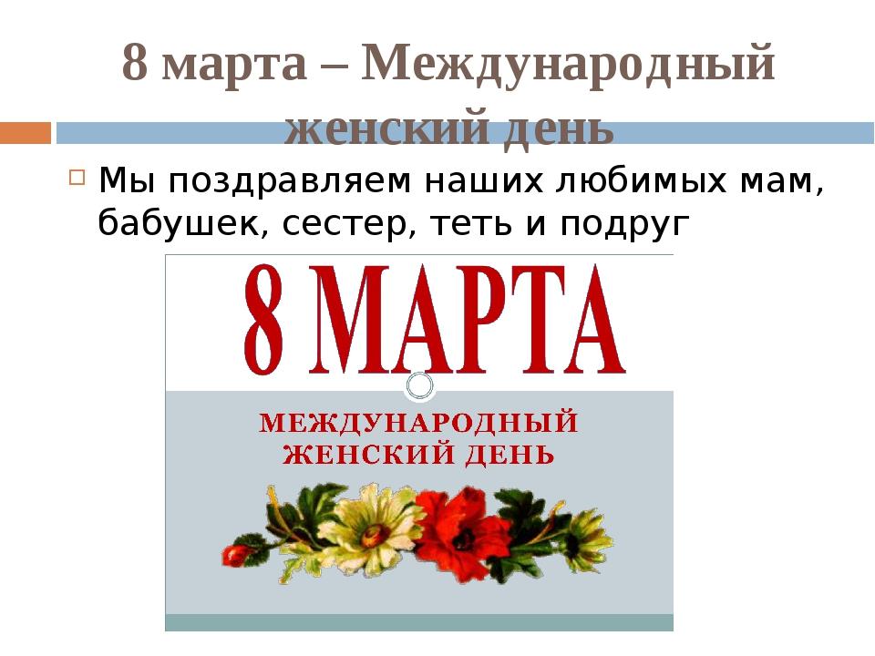 8 марта – Международный женский день Мы поздравляем наших любимых мам, бабуше...