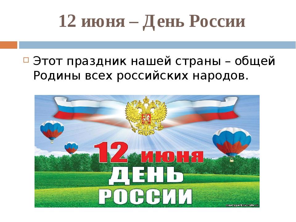 12 июня – День России Этот праздник нашей страны – общей Родины всех российск...