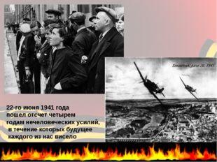 22-го июня 1941 года пошел отсчет четырем годам нечеловеческих усилий, в теч