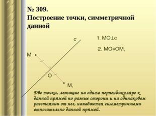 № 309. Построение точки, симметричной данной М с М, 1. МОс О 2. МО=ОМ, Две т
