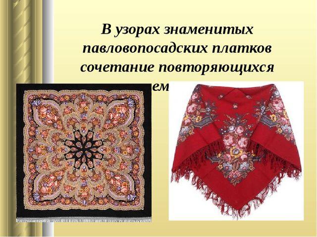 В узорах знаменитых павловопосадских платков сочетание повторяющихся элементов.