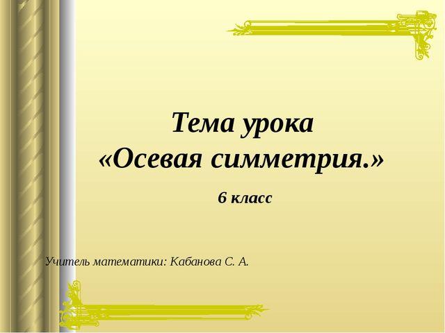 Учитель математики: Кабанова С. А. Тема урока «Осевая симметрия.» 6 класс