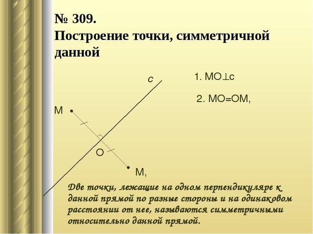 № 309. Построение точки, симметричной данной М с М, 1. МОс О 2. МО=ОМ, Две т...