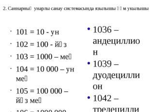 101 = 10 - ун 102 = 100 - йөз 103 = 1000 – мең 104 = 10000 – ун мең 105 = 1