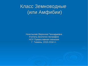 Класс Земноводные (или Амфибии) Никольская Вероника Геннадьевна Учитель биоло