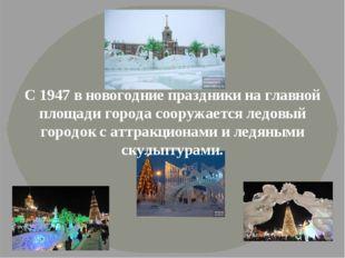 С 1947 в новогодние праздники на главной площади города сооружается ледовый г