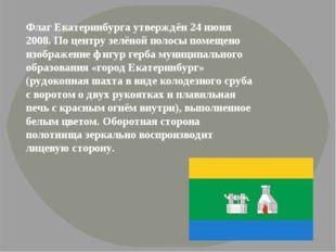Флаг Екатеринбурга утверждён 24 июня 2008. По центру зелёной полосы помещено
