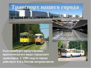 Транспорт нашего города Екатеринбурге представлены практически все виды город