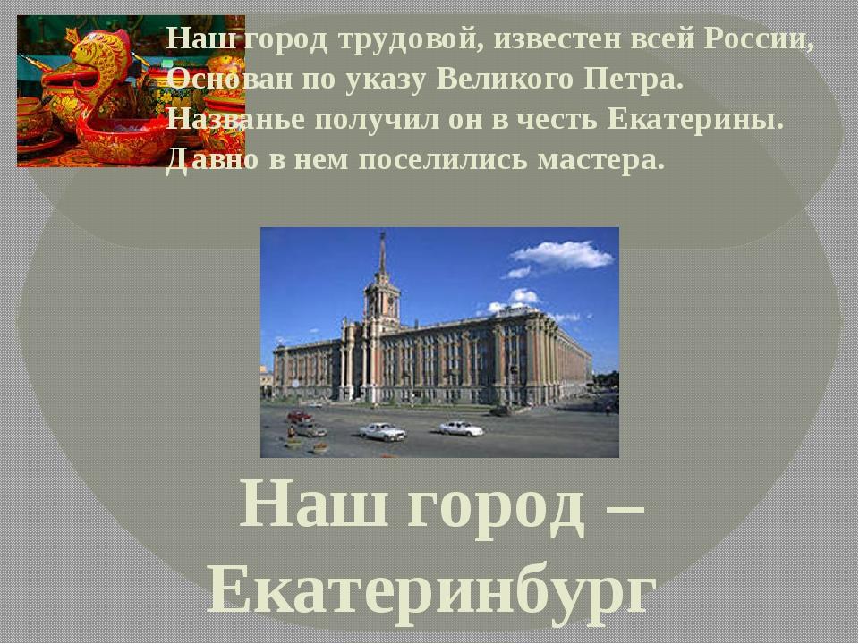 Наш город – Екатеринбург Наш город трудовой, известен всей России, Основан по...