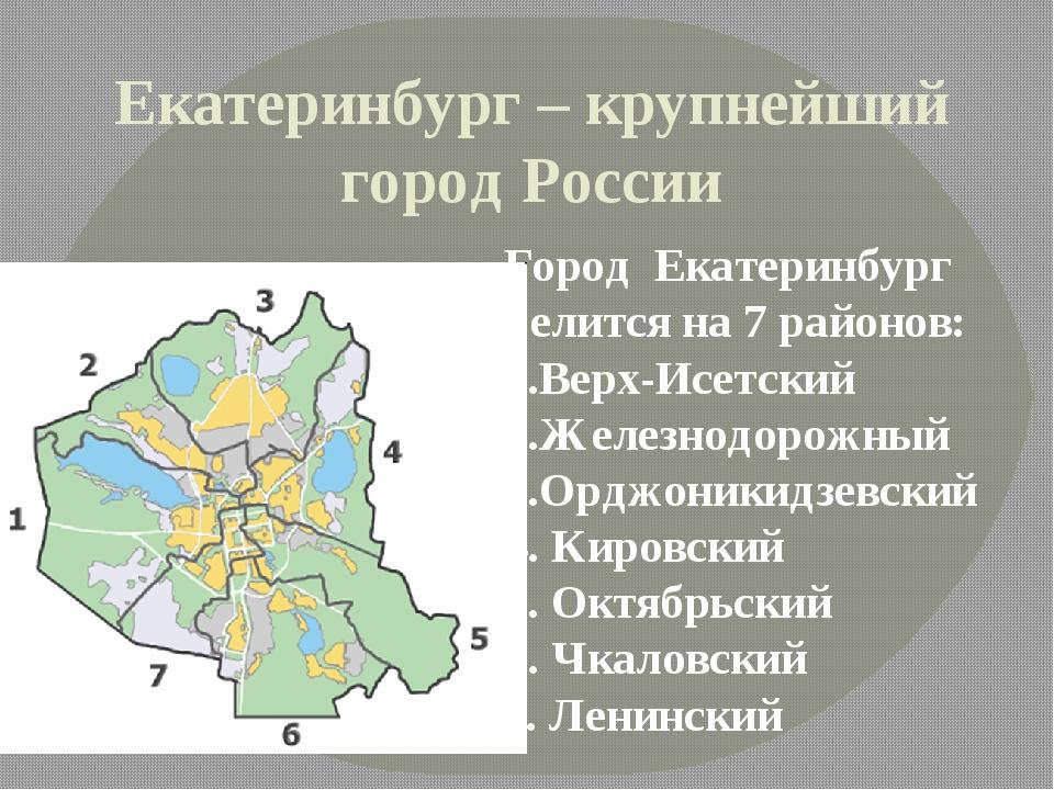 Екатеринбург – крупнейший город России Город Екатеринбург делится на 7 районо...