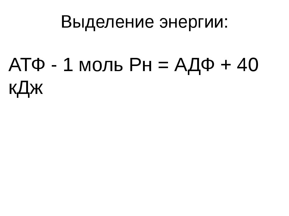 Выделение энергии: АТФ - 1 моль Рн = АДФ + 40 кДж