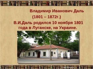 7 Владимир Иванович Даль (1801 – 1872г.) В.И.Даль родился 10 ноября 1801 год