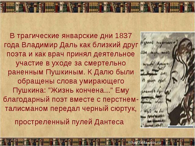 В трагические январские дни 1837 года Владимир Даль как близкий друг поэта и...